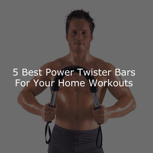 The 5 Best Power Twister Bars for Your Home Workouts
